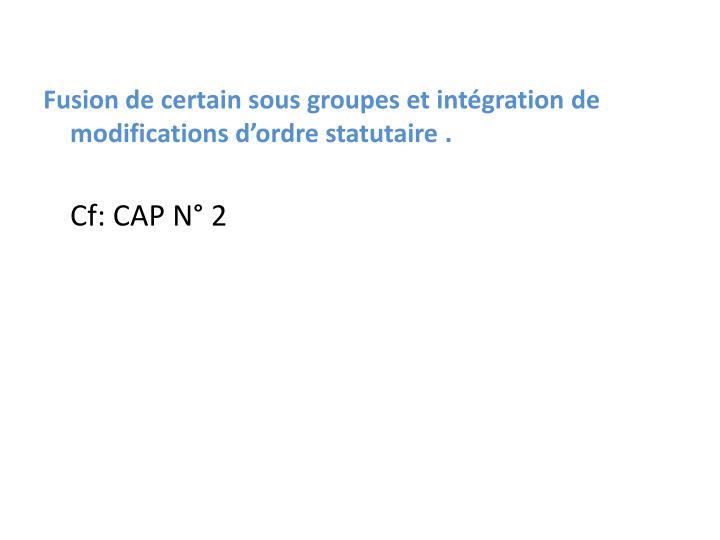 Fusion de certain sous groupes et intégration de modifications d'ordre statutaire .