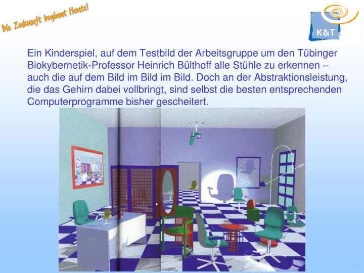 Ein Kinderspiel, auf dem Testbild der Arbeitsgruppe um den Tübinger Biokybernetik-Professor Heinrich Bülthoff alle Stühle zu erkennen – auch die auf dem Bild im Bild im Bild. Doch an der Abstraktionsleistung, die das Gehirn dabei vollbringt, sind selbst die besten entsprechenden Computerprogramme bisher gescheitert.