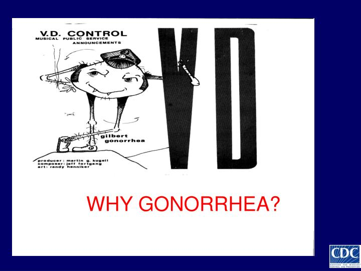 WHY GONORRHEA?