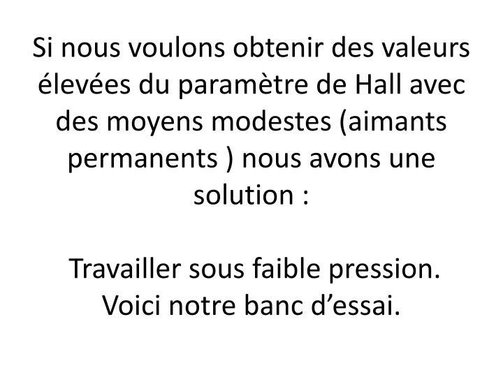 Si nous voulons obtenir des valeurs élevées du paramètre de Hall avec des moyens modestes (aimants permanents) nous avons une solution :