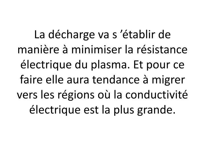 La décharge va s'établir de manière à minimiser la résistance électrique du plasma. Et pour ce faire elle aura tendance à migrer vers les régions où la conductivité électrique est la plus grande.