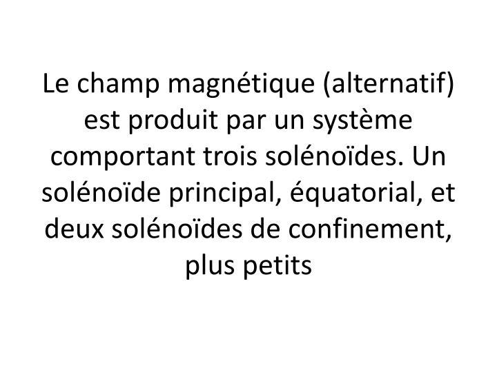 Le champ magnétique (alternatif) est produit par un système comportant trois solénoïdes. Un solénoïde principal, équatorial, et deux solénoïdes de confinement, plus petits