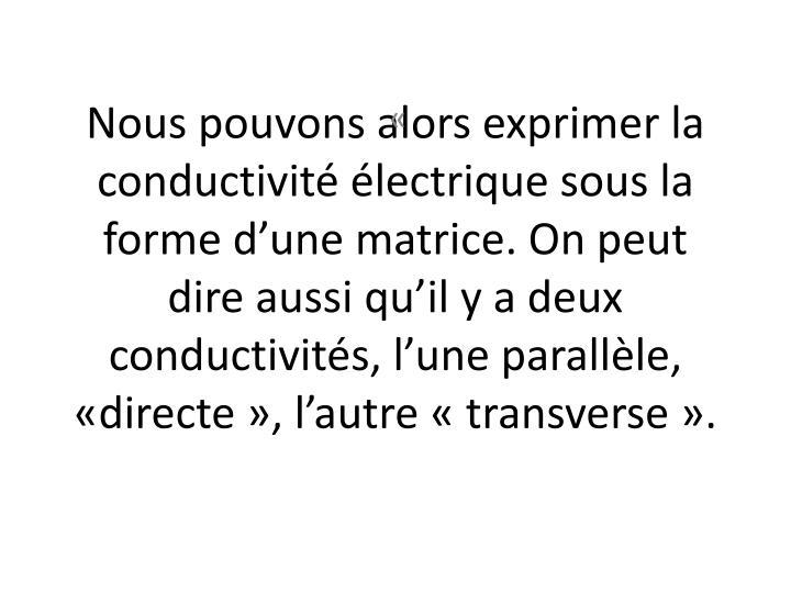 Nous pouvons alors exprimer la conductivité électrique sous la forme d'une matrice. On peut dire aussi qu'il y a deux conductivités, l'une parallèle, «directe», l'autre «transverse».