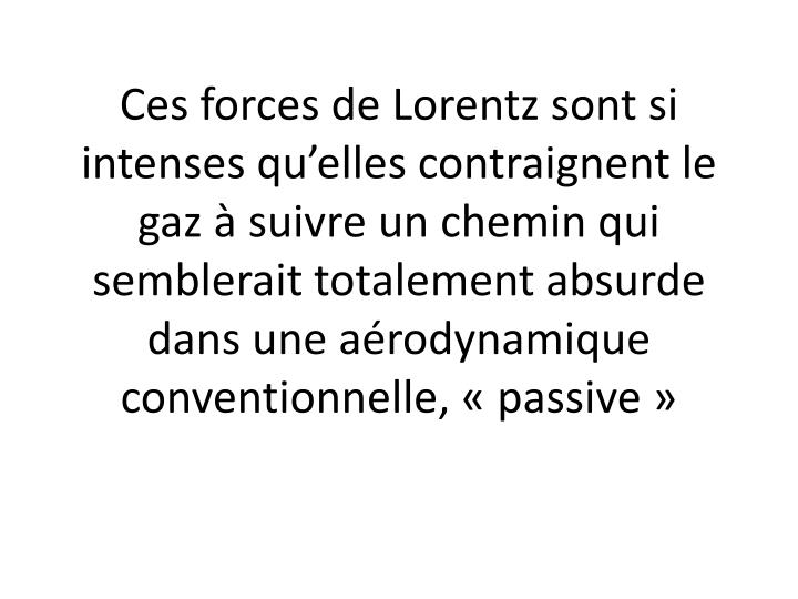 Ces forces de Lorentz sont si intenses qu'elles contraignent le gaz à suivre un chemin qui semblerait totalement absurde dans une aérodynamique conventionnelle, «passive»