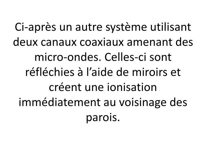 Ci-après un autre système utilisant deux canaux coaxiaux amenant des micro-ondes. Celles-ci sont réfléchies à l'aide de miroirs et créent une ionisation immédiatement au voisinage des parois.
