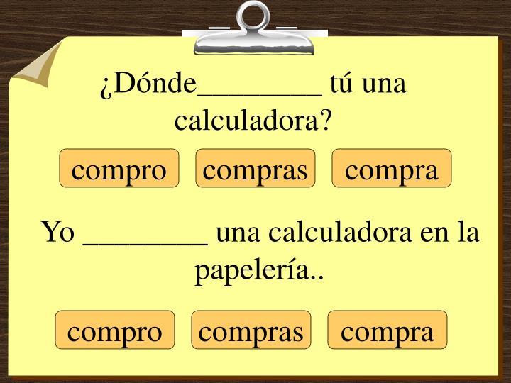 ¿Dónde________ tú una calculadora?