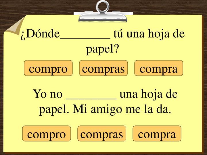 ¿Dónde________ tú una hoja de papel?
