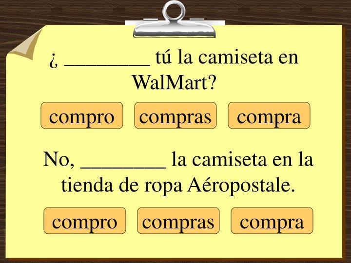 ¿ ________ tú la camiseta en WalMart?