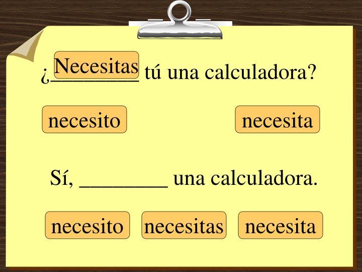 ¿________ tú una calculadora?