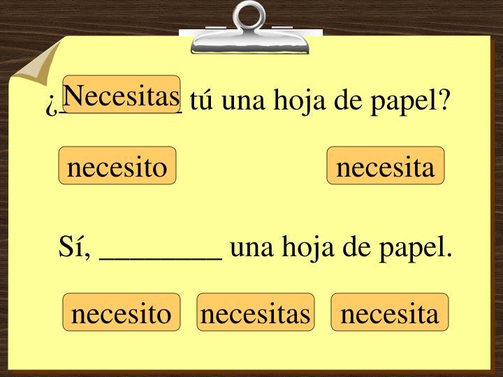 ¿________ tú una hoja de papel?