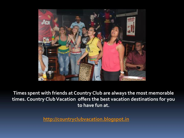 Times spent with friends at Country Club are always the most memorable times. Country Club Vacation ...