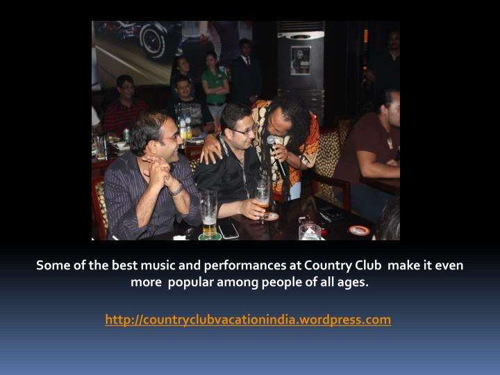 Some of the best music and performances at Country Club  make it even more  popular among people of all ages.