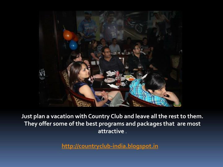 Just plan a vacation with Country Club and leave all the rest to them. They offer some of the best programs and packages that  are most attractive