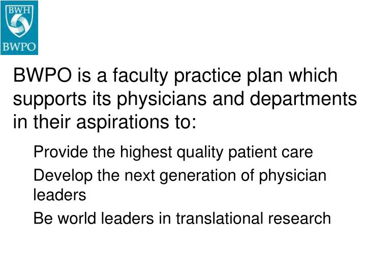BWPO is a faculty practice plan which supports its physicians and departments in their aspirations to: