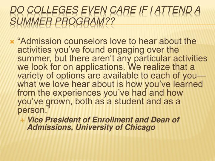 """""""Admission counselors love to hear about the activities you've found engaging over the summer, but there aren't any particular activities we look for on applications. We realize that a variety of options are available to each of you—what we love hear about is how you've learned from the experiences you've had and how you've grown, both as a student and as a person."""""""