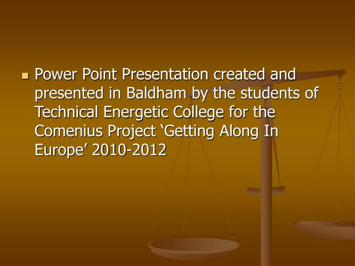 Power Point Presentation created and presented in Baldham by the students of  Technical Energetic College for the Comenius Project 'Getting Along In Europe' 2010-2012