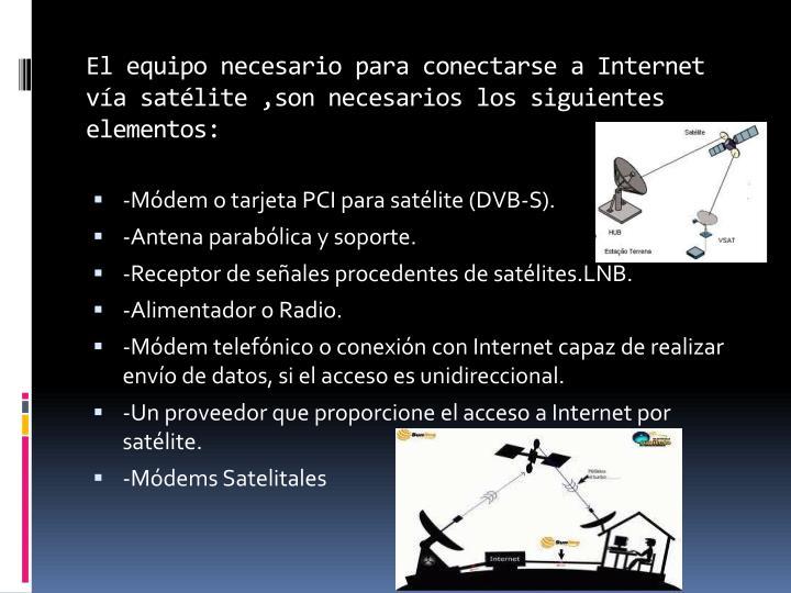 El equipo necesario para conectarse a internet v a sat lite son necesarios los siguientes elementos