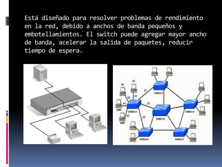 Está diseñado para resolver problemas de rendimiento en la red, debido a anchos de banda pequeños y embotellamientos. El switch puede agregar mayor ancho de banda, acelerar la salida de paquetes, reducir tiempo de