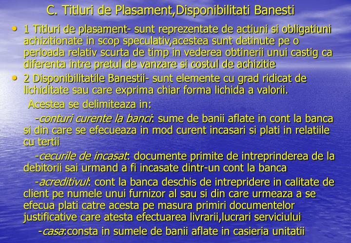 C. Titluri de Plasament,Disponibilitati Banesti