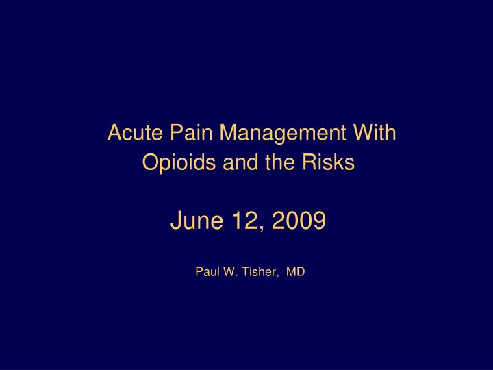 Acute pain management with opioids and the risks june 12 2009 paul w tisher md