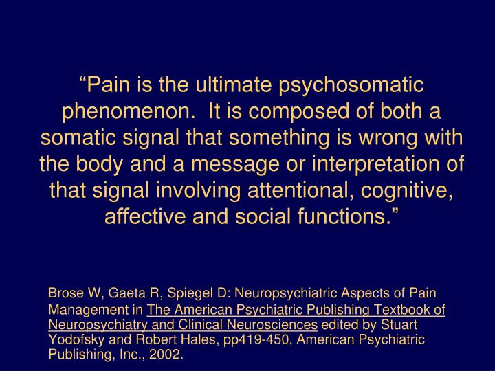 """""""Pain is the ultimate psychosomatic phenomenon.  It is composed of both a somatic signal that something is wrong with the body and a message or interpretation of that signal involving attentional, cognitive, affective and social functions."""""""