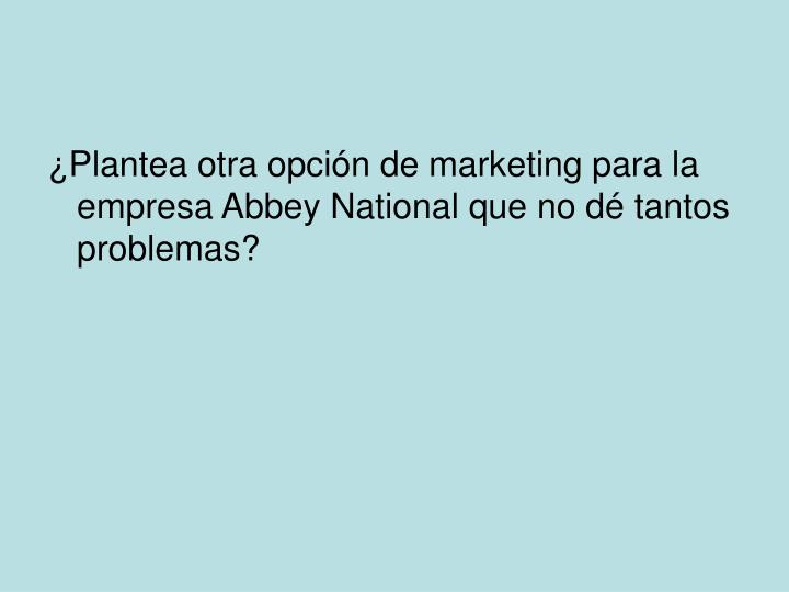 ¿Plantea otra opción de marketing para la empresa Abbey National que no dé tantos problemas?