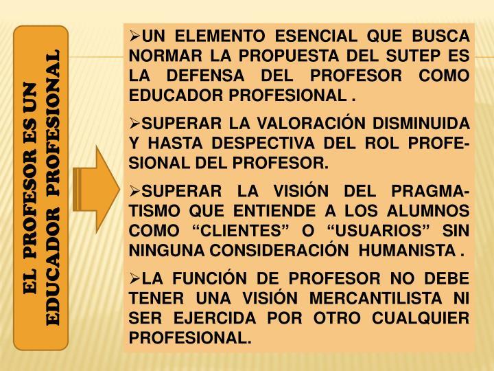UN ELEMENTO ESENCIAL QUE BUSCA NORMAR LA PROPUESTA DEL SUTEP ES LA DEFENSA DEL PROFESOR COMO EDUCADOR PROFESIONAL .