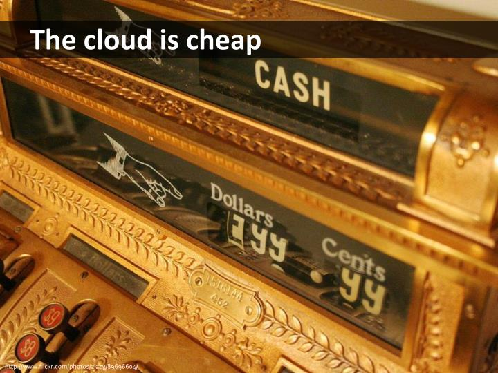 The cloud is cheap