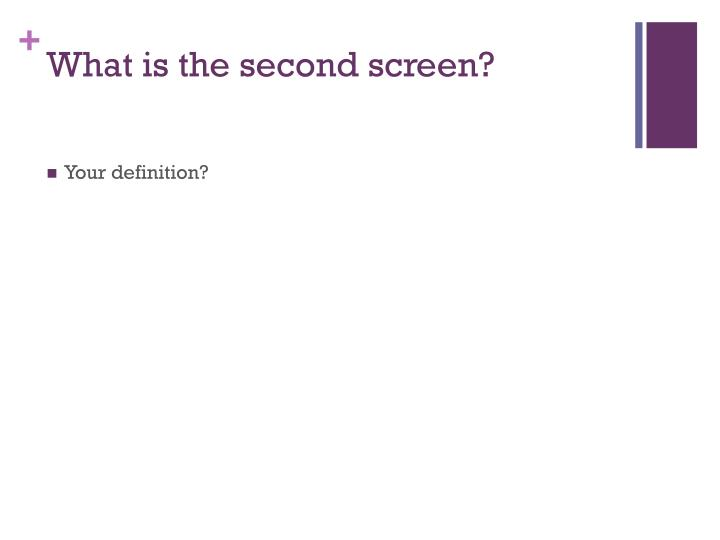 What is the second screen?