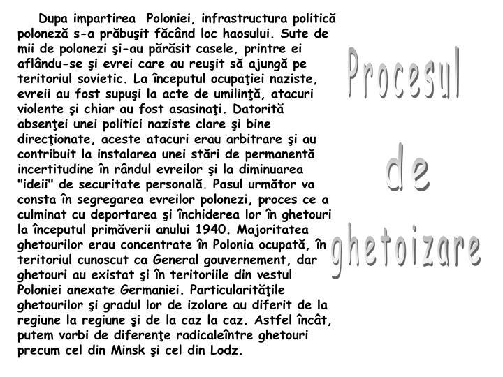 """Dupa impartirea  Poloniei, infrastructura politică poloneză s-a prăbuşit făcând loc haosului. Sute de mii de polonezi şi-au părăsit casele, printre ei aflându-se şi evrei care au reuşit să ajungă pe teritoriul sovietic. La începutul ocupaţiei naziste, evreii au fost supuşi la acte de umilinţă, atacuri violente şi chiar au fost asasinaţi. Datorită absenţei unei politici naziste clare şi bine direcţionate, aceste atacuri erau arbitrare şi au contribuit la instalarea unei stări de permanentă incertitudine în rândul evreilor şi la diminuarea """"ideii"""" de securitate personală. Pasul următor va consta în segregarea evreilor polonezi, proces ce a culminat cu deportarea şi închiderea lor în ghetouri la începutul primăverii anului 1940. Majoritatea ghetourilor erau concentrate în Polonia ocupată, în teritoriul cunoscut ca General gouvernement, dar ghetouri au existat şi în teritoriile din vestul Poloniei anexate Germaniei. Particularităţile ghetourilor şi gradul lor de izolare au diferit de la regiune la regiune şi de la caz la caz. Astfel încât, putem vorbi de diferenţe radicaleîntre ghetouri precum cel din Minsk şi cel din Lodz."""