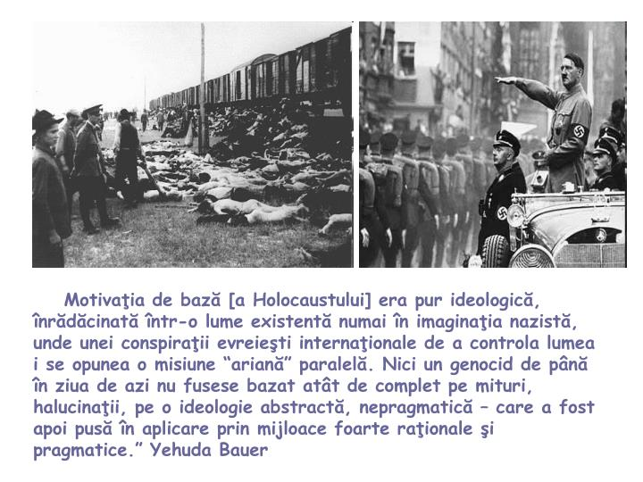 """Motivaţia de bază [a Holocaustului] era pur ideologică, înrădăcinată într-o lume existentă numai în imaginaţia nazistă, unde unei conspiraţii evreieşti internaţionale de a controla lumea i se opunea o misiune """"ariană"""" paralelă. Nici un genocid de până în ziua de azi nu fusese bazat atât de complet pe mituri, halucinaţii, pe o ideologie abstractă, nepragmatică – care a fost apoi pusă în aplicare prin mijloace foarte raţionale şi pragmatice."""" Yehuda Bauer"""