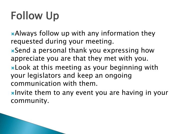 Always follow up with any information they requested during your meeting.