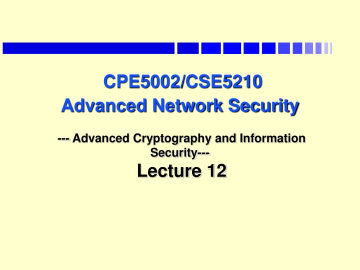 Cpe5002 cse5210 advanced network security advanced cryptography and information security lecture 12