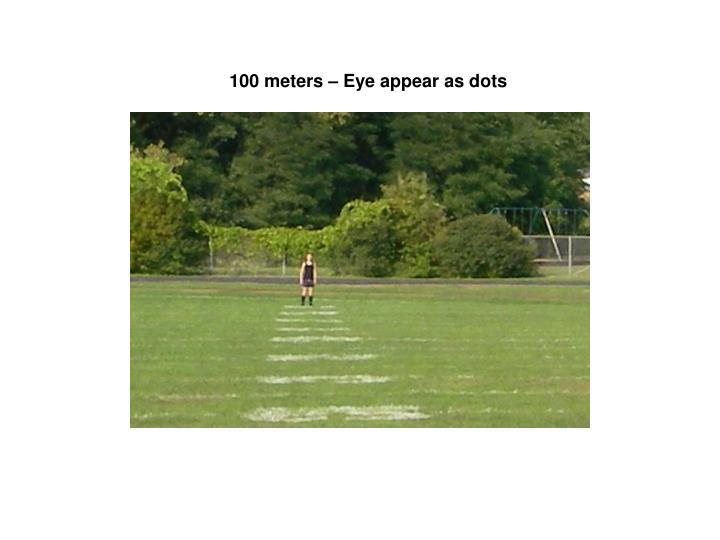 100 meters – Eye appear as dots