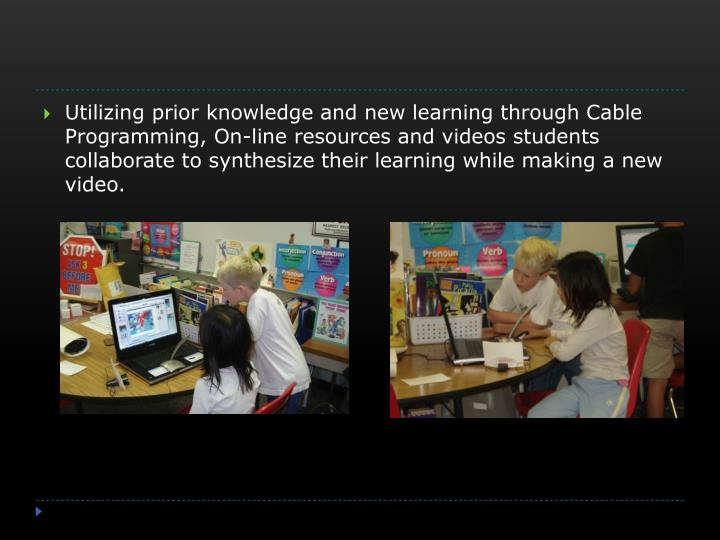Utilizing prior knowledge and new learning through Cable Programming, On-line resources and videos students collaborate to synthesize their learning while making a new video.