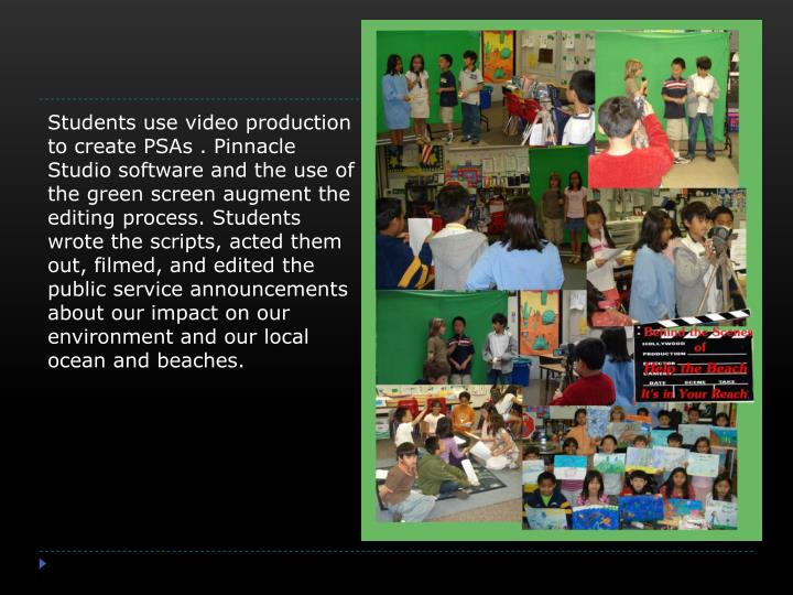 Students use video production to create PSAs . Pinnacle Studio software and the use of the green screen augment the  editing process. Students wrote the scripts, acted them out, filmed, and edited the public service announcements about our impact on our environment and our local ocean and beaches.
