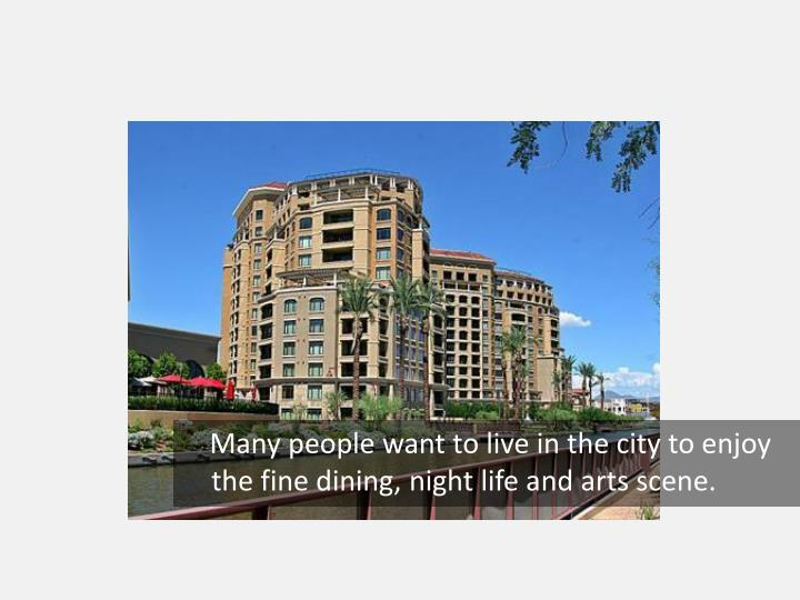 Many people want to live in the city to enjoy the fine dining, night life and arts scene.