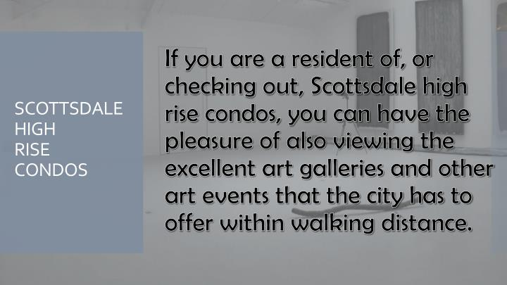 If you are a resident of, or checking out, Scottsdale high rise condos, you can have the pleasure of also viewing the excellent art galleries and other art events that the city has to