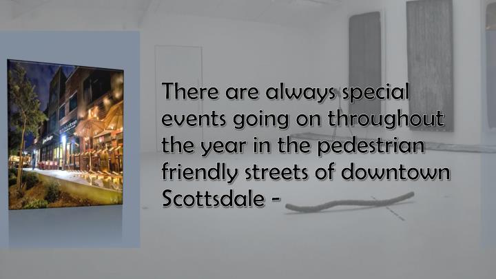 There are always special events going on throughout the year in the pedestrian friendly streets of downtown Scottsdale -
