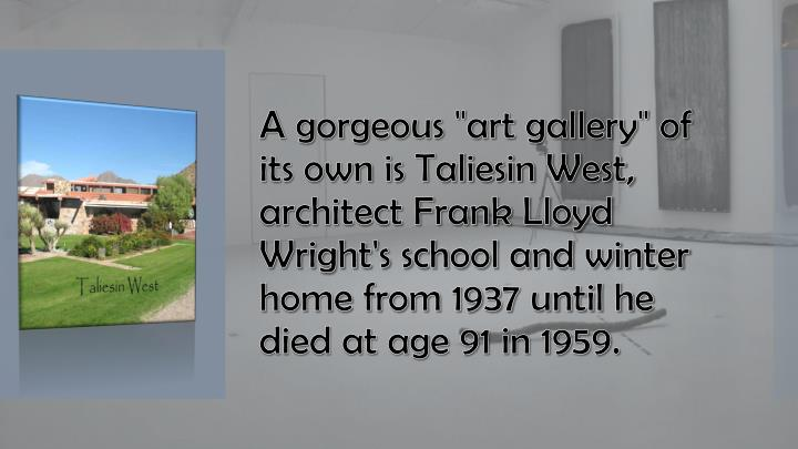 """A gorgeous """"art gallery"""" of its own is Taliesin West, architect Frank Lloyd Wright's school and winter home from 1937 until he died at age 91 in 1959."""