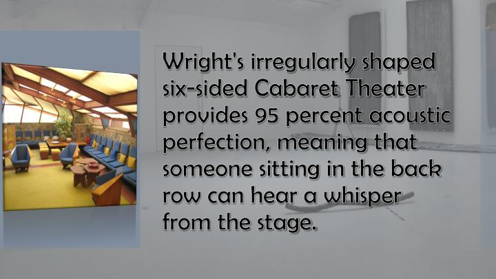 Wright's irregularly shaped six-sided Cabaret Theater provides 95 percent acoustic
