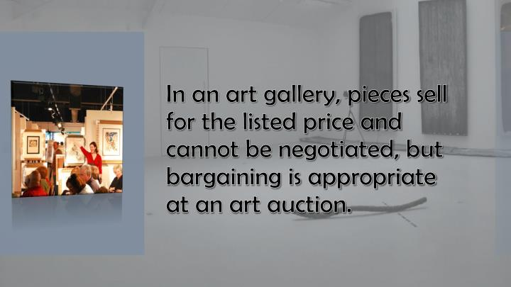 In an art gallery, pieces sell for the listed price and cannot be negotiated, but bargaining is appropriate at an art auction.