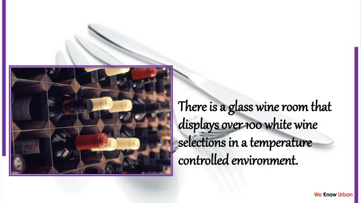 There is a glass wine room that displays over 100 white wine selections in a temperature controlled environment.