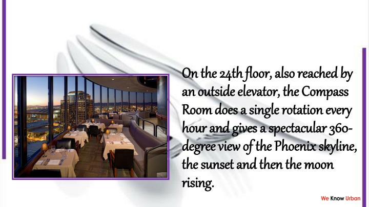 On the 24th floor, also reached by an outside elevator, the Compass Room does a single rotation every hour and gives a spectacular 360-degree view of the Phoenix skyline, the sunset and then the moon rising.
