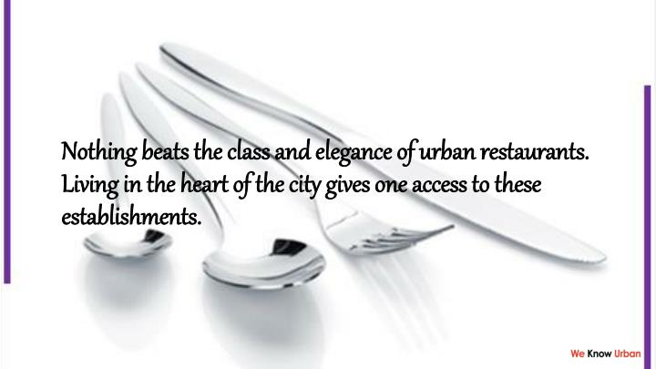 Nothing beats the class and elegance of urban restaurants. Living in the heart of the city gives one access to these establishments.