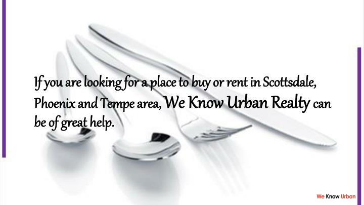 If you are looking for a place to buy or rent in Scottsdale, Phoenix and Tempe area,