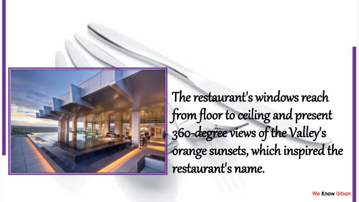 The restaurant's windows reach from floor to ceiling and present 360-degree views of the Valley's orange sunsets, which inspired the restaurant's name.