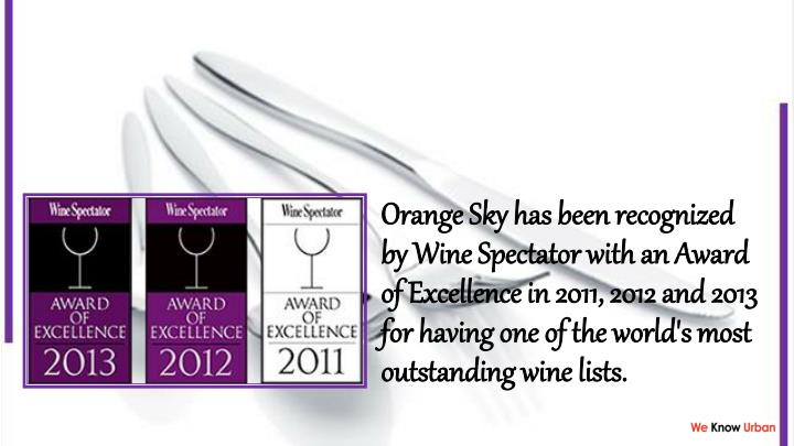 Orange Sky has been recognized by Wine Spectator with an Award of Excellence in 2011, 2012 and 2013 for having one of the world's most outstanding wine lists.