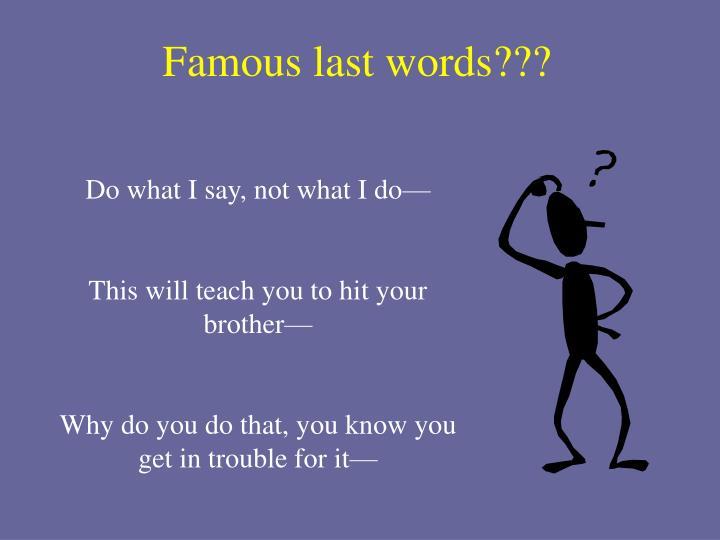 Famous last words???
