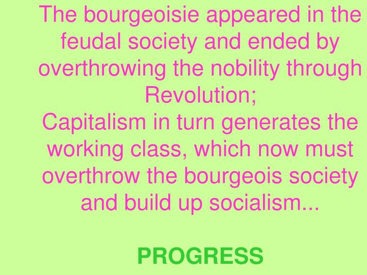 The bourgeoisie appeared in the feudal society and ended by overthrowing the nobility through Revolution;